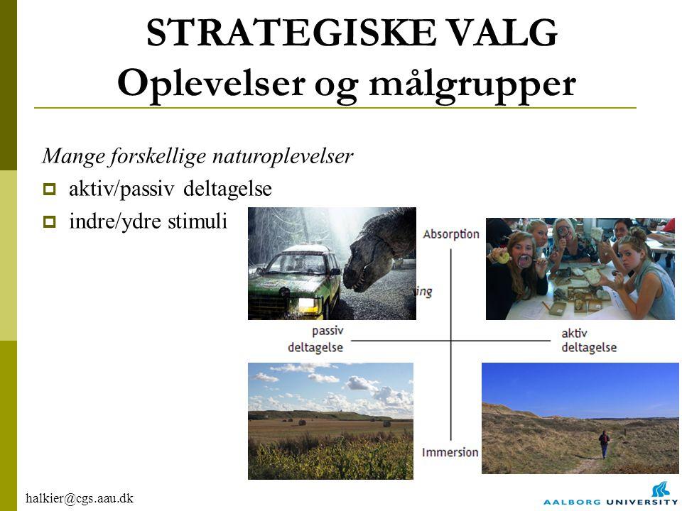halkier@cgs.aau.dk STRATEGISKE VALG Oplevelser og målgrupper Mange forskellige naturoplevelser  aktiv/passiv deltagelse  indre/ydre stimuli