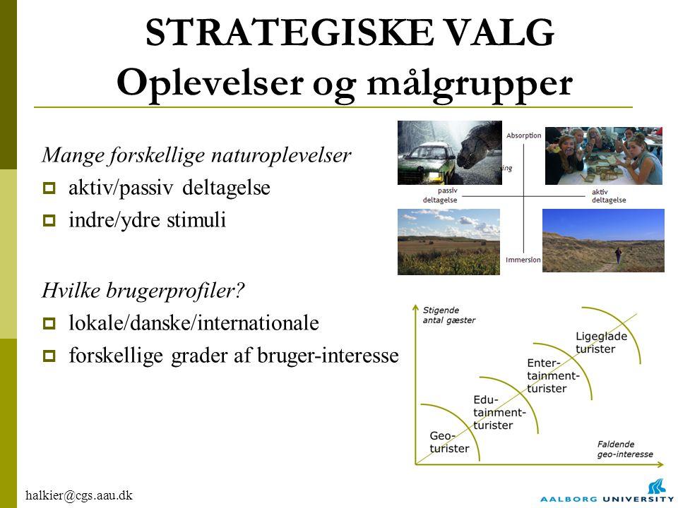 halkier@cgs.aau.dk STRATEGISKE VALG Oplevelser og målgrupper Mange forskellige naturoplevelser  aktiv/passiv deltagelse  indre/ydre stimuli Hvilke brugerprofiler.