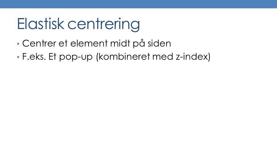 Elastisk centrering Centrer et element midt på siden F.eks. Et pop-up (kombineret med z-index)