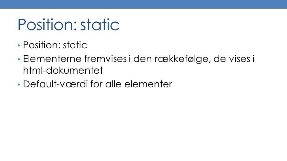 Position: static Elementerne fremvises i den rækkefølge, de vises i html-dokumentet Default-værdi for alle elementer