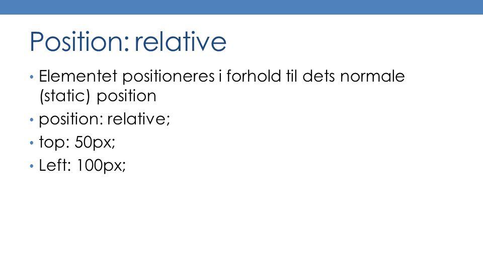 Position: relative Elementet positioneres i forhold til dets normale (static) position position: relative; top: 50px; Left: 100px;