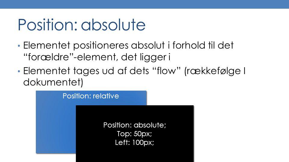 Position: absolute Elementet positioneres absolut i forhold til det forældre -element, det ligger i Elementet tages ud af dets flow (rækkefølge I dokumentet) Position: relative Position: absolute; Top: 50px; Left: 100px; Position: absolute; Top: 50px; Left: 100px;