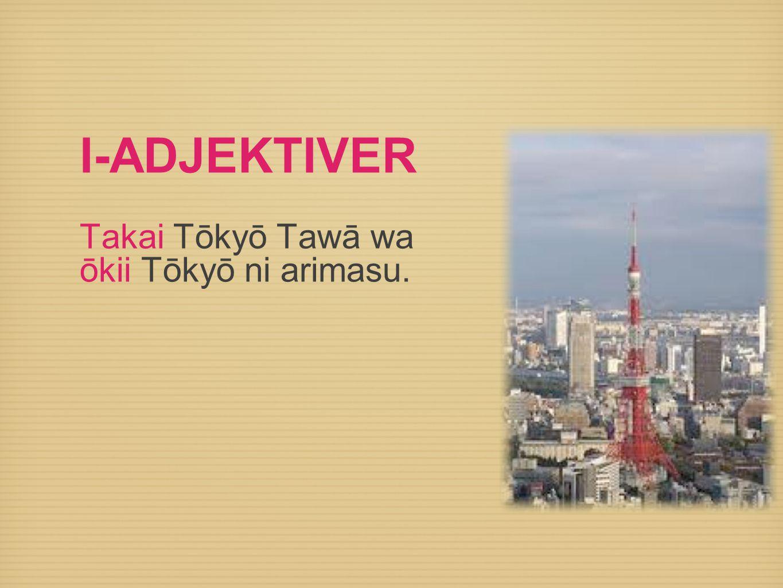 I-ADJEKTIVER Takai Tōkyō Tawā wa ōkii Tōkyō ni arimasu.