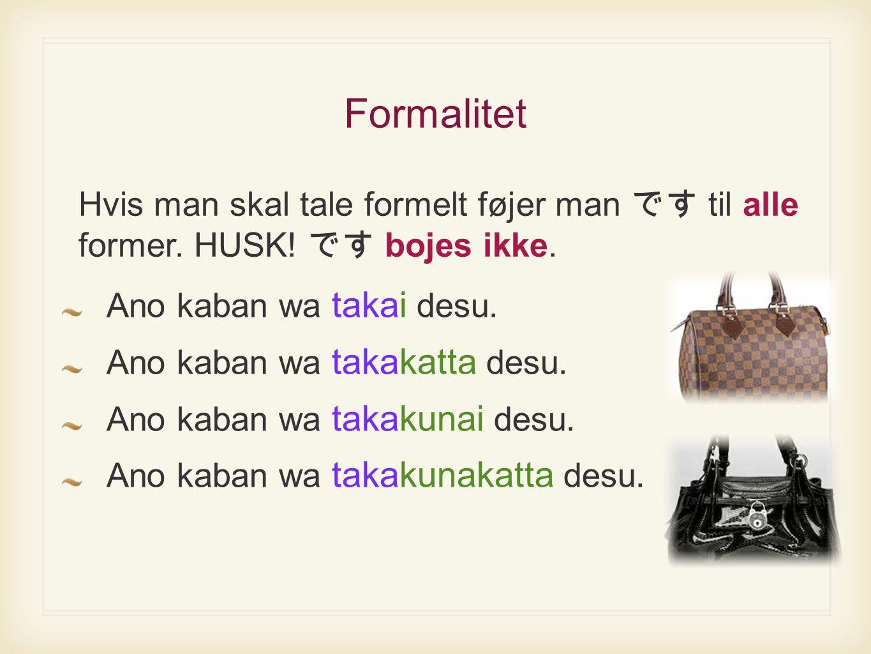 Formalitet Ano kaban wa takai desu. Ano kaban wa takakatta desu.