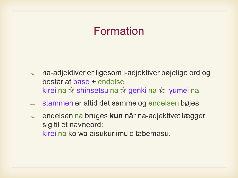 Formation na-adjektiver er ligesom i-adjektiver bøjelige ord og består af base + endelse kirei na ✩ shinsetsu na ✩ genki na ✩ yūmei na stammen er altid det samme og endelsen bøjes endelsen na bruges kun når na-adjektivet lægger sig til et navneord: kirei na ko wa aisukuriimu o tabemasu.