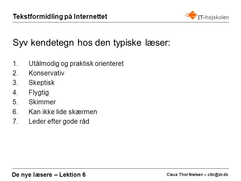 Tekstformidling på Internettet Claus Thor Nielsen – cltn@dr.dk De nye læsere – Lektion 6 Syv kendetegn hos den typiske læser: 1.Utålmodig og praktisk orienteret 2.Konservativ 3.Skeptisk 4.Flygtig 5.Skimmer 6.Kan ikke lide skærmen 7.Leder efter gode råd