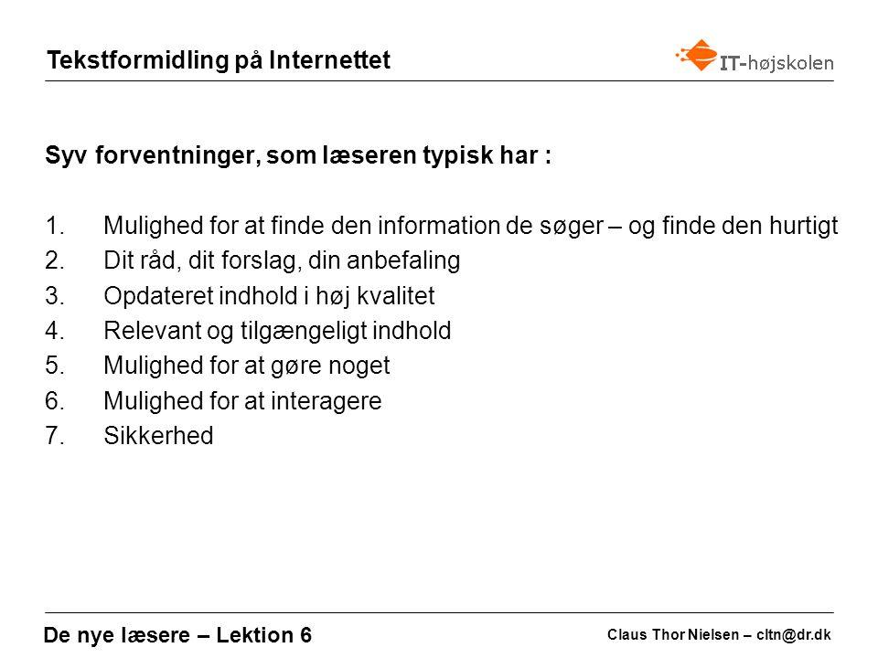 Tekstformidling på Internettet Claus Thor Nielsen – cltn@dr.dk De nye læsere – Lektion 6 Syv forventninger, som læseren typisk har : 1.Mulighed for at finde den information de søger – og finde den hurtigt 2.Dit råd, dit forslag, din anbefaling 3.Opdateret indhold i høj kvalitet 4.Relevant og tilgængeligt indhold 5.Mulighed for at gøre noget 6.Mulighed for at interagere 7.Sikkerhed