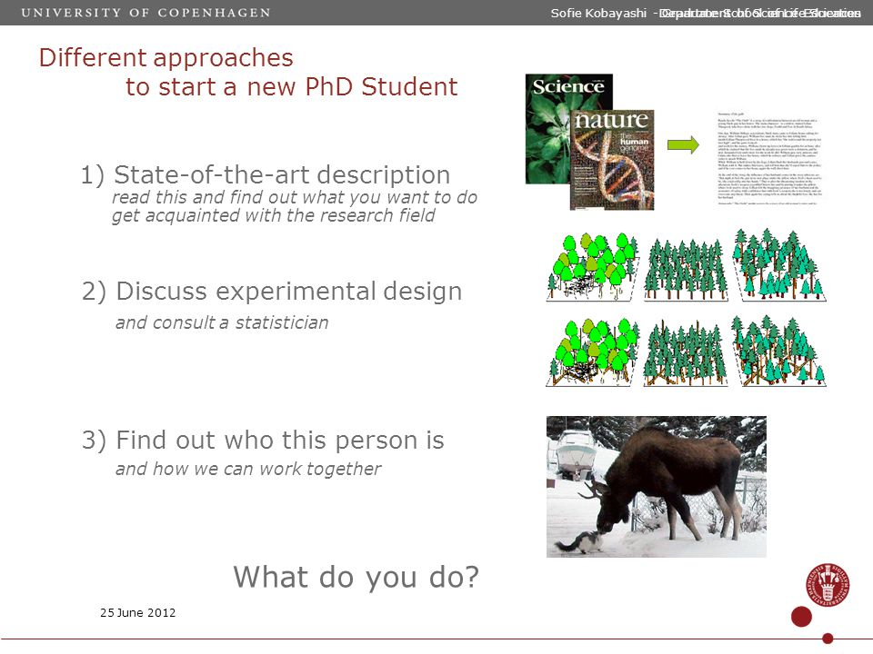 Sofie Kobayashi - Graduate School of Life Sciences Different approaches to start a new PhD Student 1) State-of-the-art description read this and find out what you want to do get acquainted with the research field 3) Find out who this person is and how we can work together 2) Discuss experimental design and consult a statistician 25 June 2012 Department of Science Education What do you do