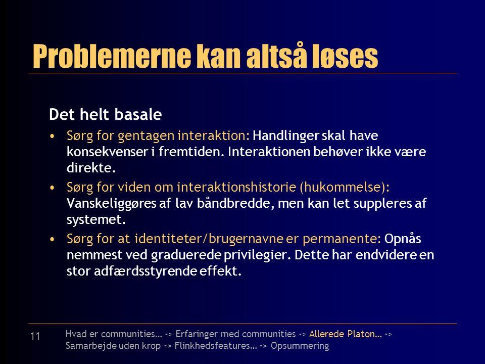 11 Problemerne kan altså løses Det helt basale Sørg for gentagen interaktion: Handlinger skal have konsekvenser i fremtiden.