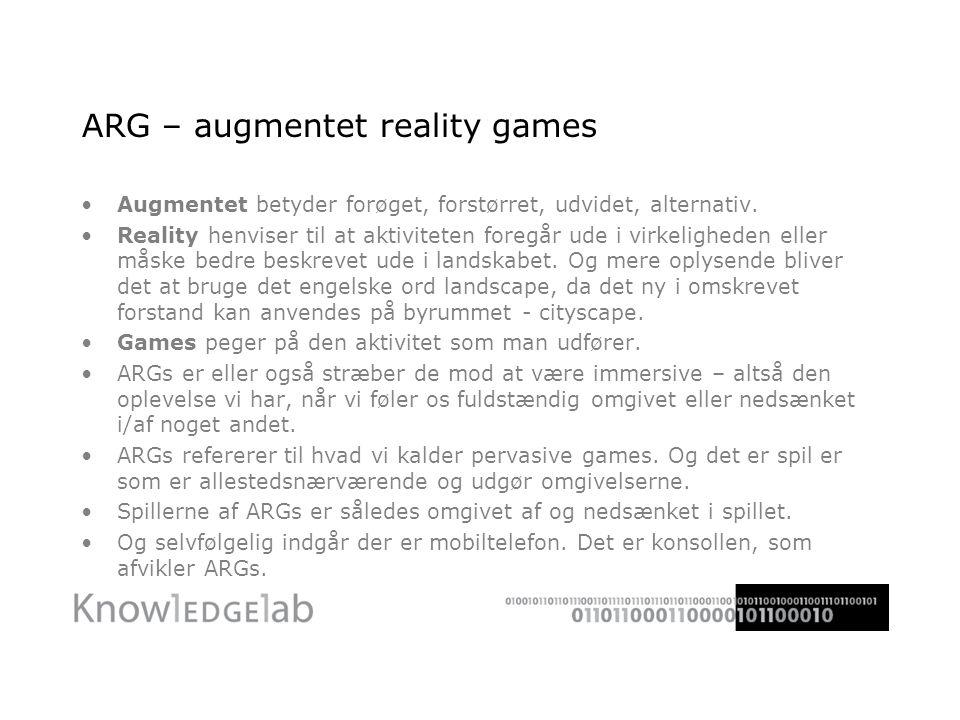 ARG – augmentet reality games Augmentet betyder forøget, forstørret, udvidet, alternativ.