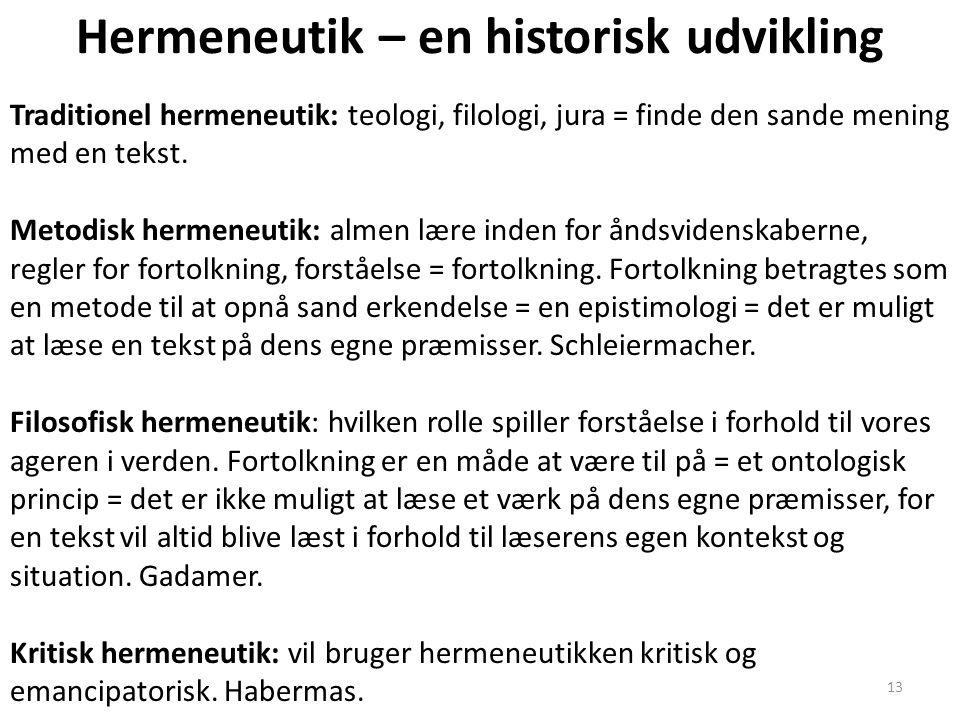 13 Hermeneutik – en historisk udvikling Traditionel hermeneutik: teologi, filologi, jura = finde den sande mening med en tekst. Metodisk hermeneutik: