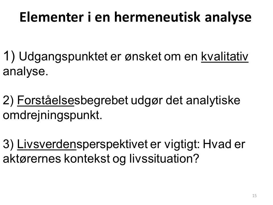 15 Elementer i en hermeneutisk analyse 1) Udgangspunktet er ønsket om en kvalitativ analyse. 2) Forståelsesbegrebet udgør det analytiske omdrejningspu