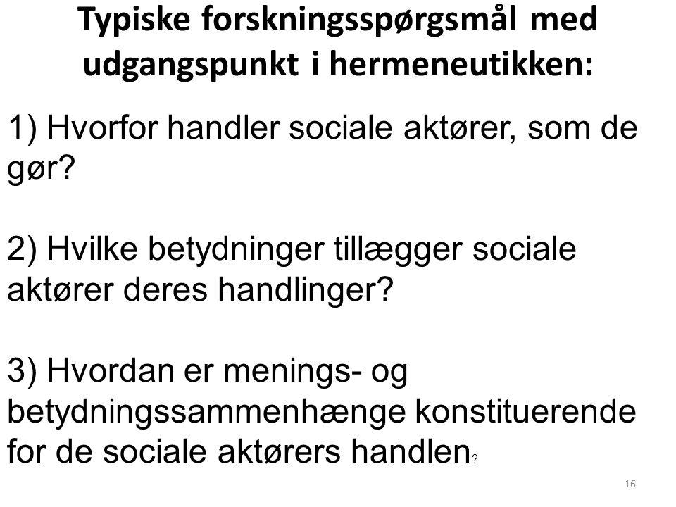 16 Typiske forskningsspørgsmål med udgangspunkt i hermeneutikken: 1) Hvorfor handler sociale aktører, som de gør? 2) Hvilke betydninger tillægger soci