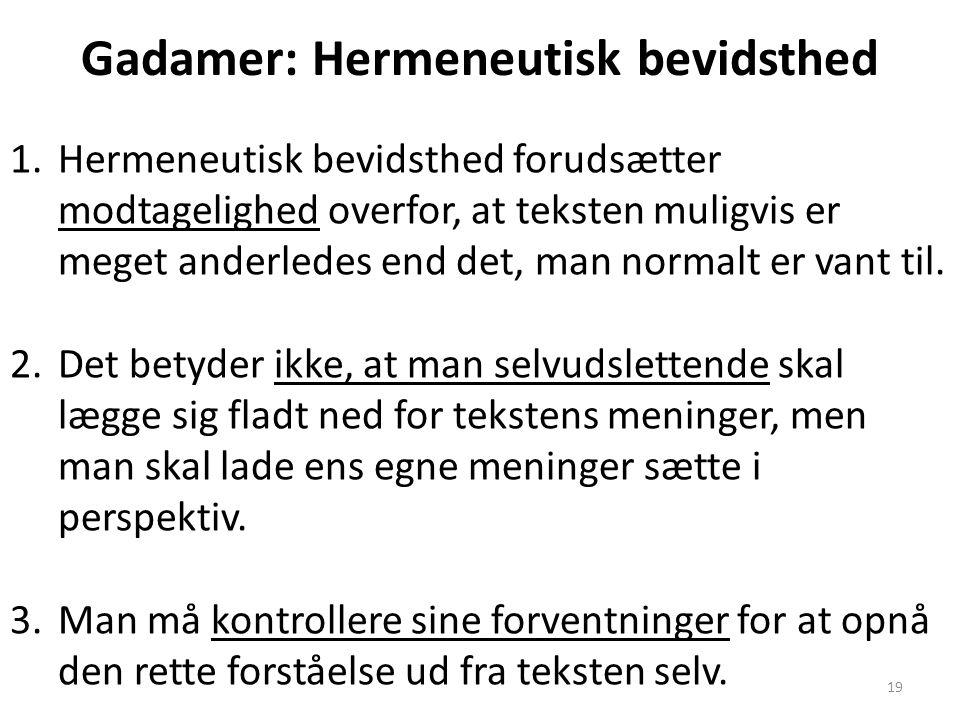 19 Gadamer: Hermeneutisk bevidsthed 1.Hermeneutisk bevidsthed forudsætter modtagelighed overfor, at teksten muligvis er meget anderledes end det, man