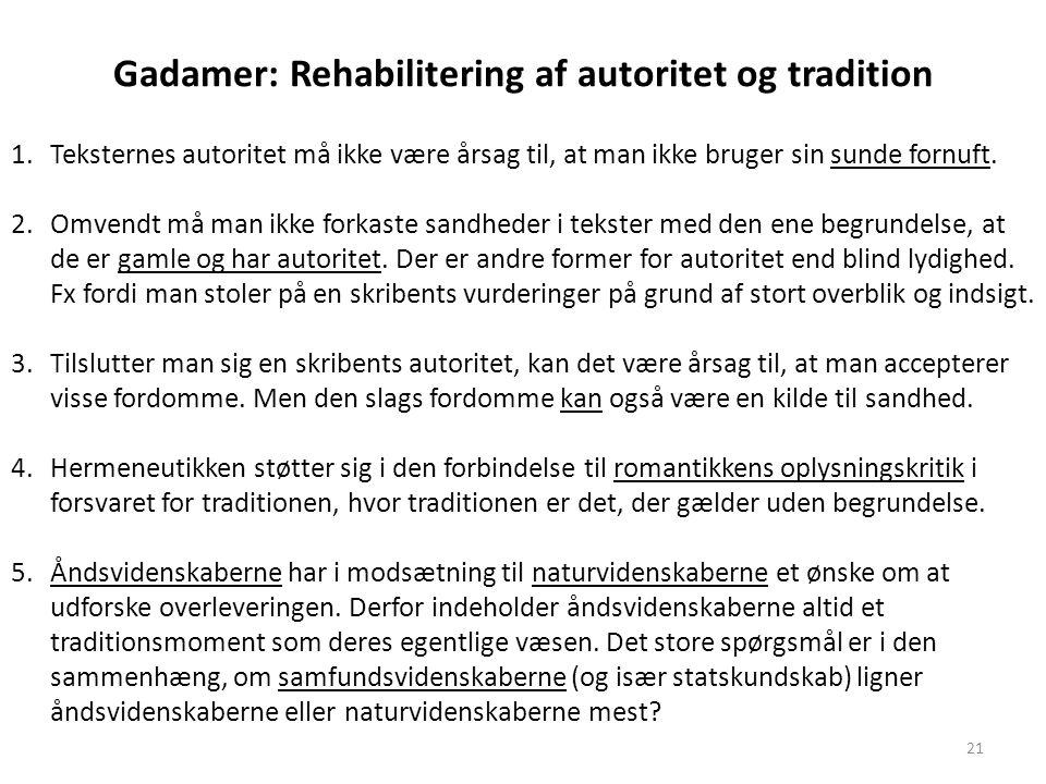 21 Gadamer: Rehabilitering af autoritet og tradition 1.Teksternes autoritet må ikke være årsag til, at man ikke bruger sin sunde fornuft. 2.Omvendt må
