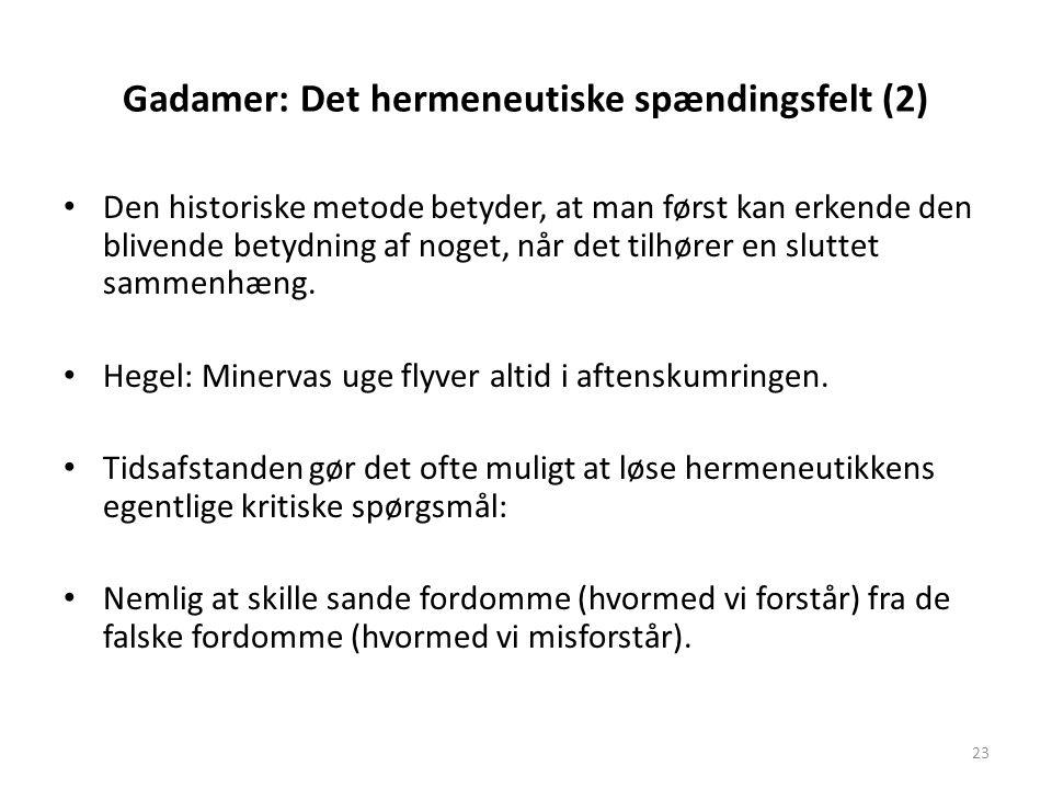 23 Gadamer: Det hermeneutiske spændingsfelt (2) Den historiske metode betyder, at man først kan erkende den blivende betydning af noget, når det tilhø