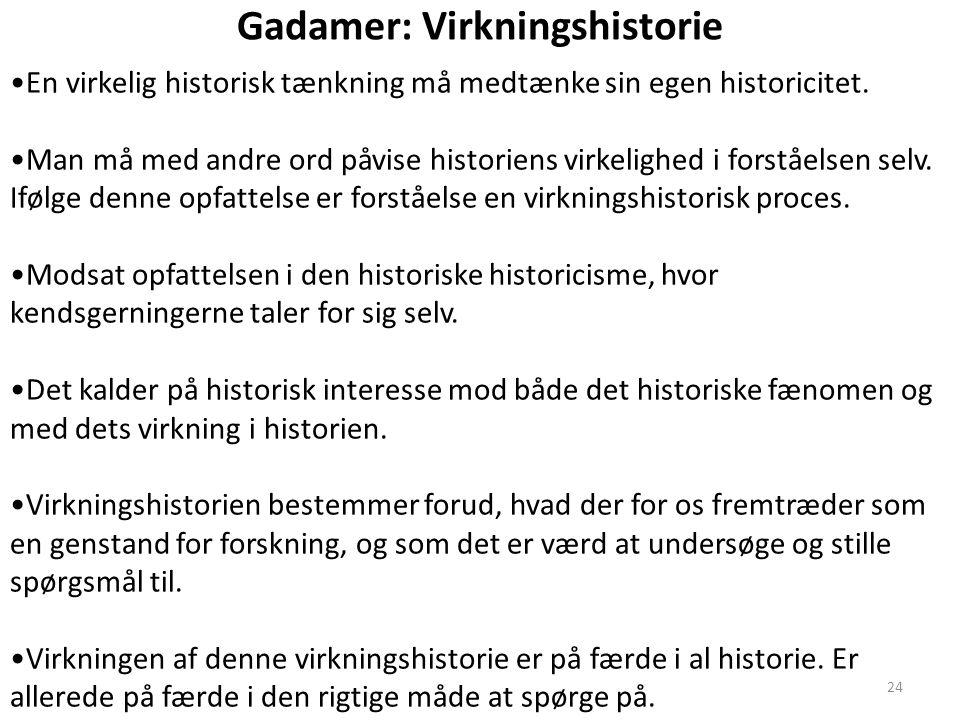 24 Gadamer: Virkningshistorie En virkelig historisk tænkning må medtænke sin egen historicitet. Man må med andre ord påvise historiens virkelighed i f