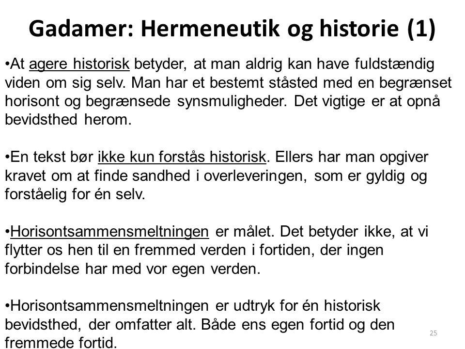 25 Gadamer: Hermeneutik og historie (1) At agere historisk betyder, at man aldrig kan have fuldstændig viden om sig selv. Man har et bestemt ståsted m