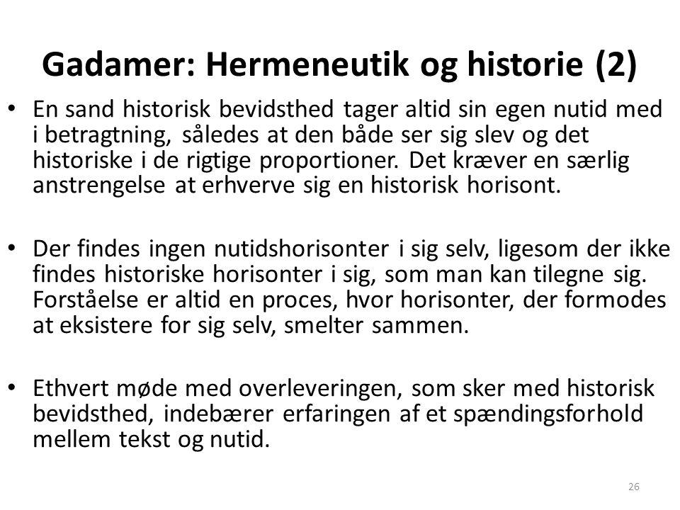 26 Gadamer: Hermeneutik og historie (2) En sand historisk bevidsthed tager altid sin egen nutid med i betragtning, således at den både ser sig slev og