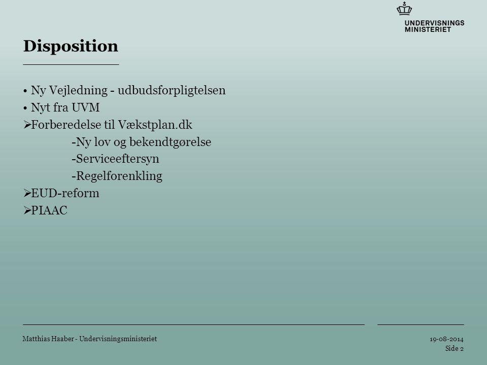 Tilføj hjælpelinier: 1.Højreklik et sted i det grå område rundt om dette dias 2.Vælg 'Gitter og Hjælpelinier...' 3.Tilvælg 'Vis hjælpelinier på skærm' 19-08-2014 Matthias Haaber - Undervisningsministeriet Side 2 Disposition Ny Vejledning - udbudsforpligtelsen Nyt fra UVM  Forberedelse til Vækstplan.dk -Ny lov og bekendtgørelse -Serviceeftersyn -Regelforenkling  EUD-reform  PIAAC