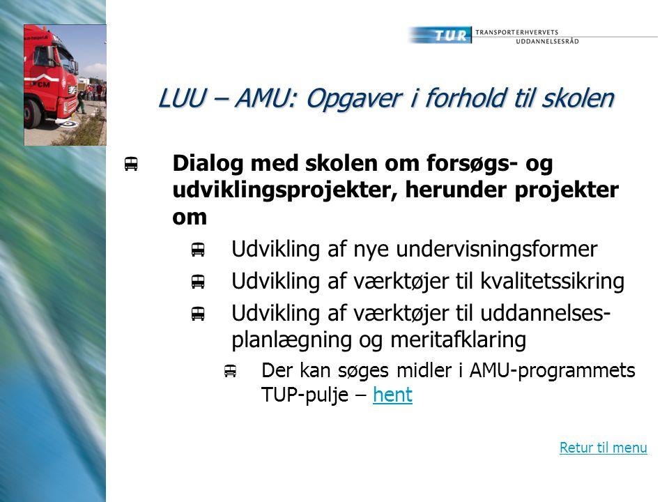 LUU – AMU: Opgaver i forhold til skolen  Dialog med skolen om forsøgs- og udviklingsprojekter, herunder projekter om  Udvikling af nye undervisningsformer  Udvikling af værktøjer til kvalitetssikring  Udvikling af værktøjer til uddannelses- planlægning og meritafklaring  Der kan søges midler i AMU-programmets TUP-pulje – henthent Retur til menu
