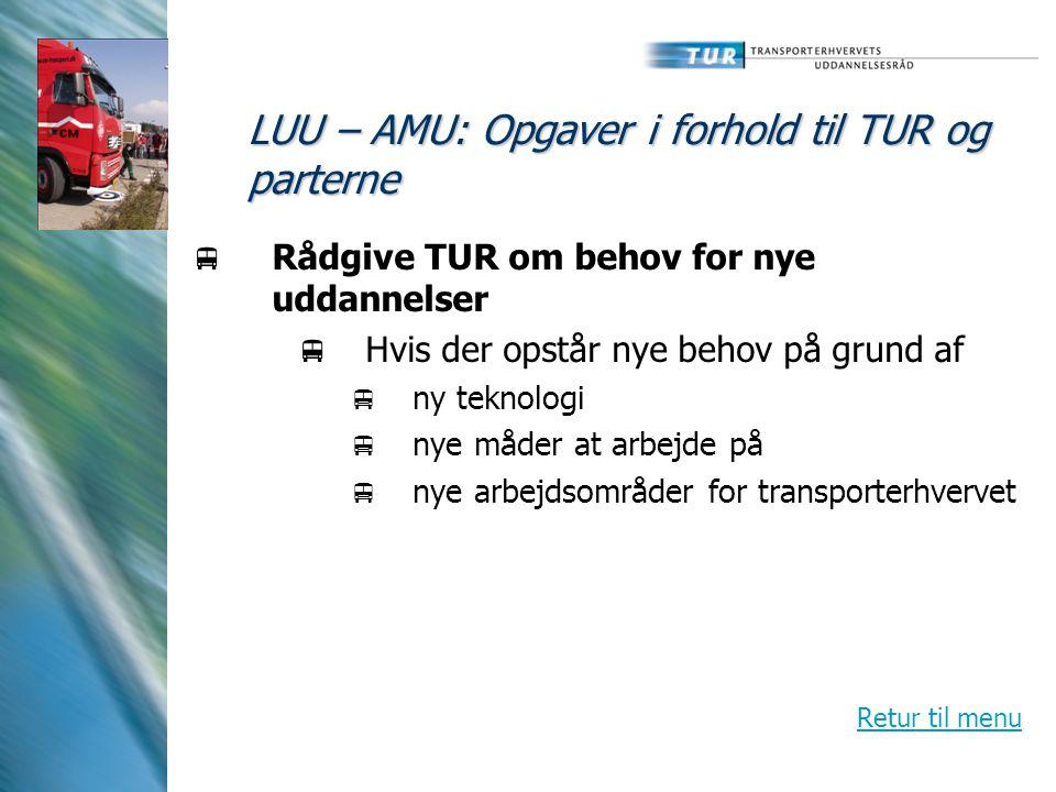 LUU – AMU: Opgaver i forhold til TUR og parterne  Rådgive TUR om behov for nye uddannelser  Hvis der opstår nye behov på grund af  ny teknologi  nye måder at arbejde på  nye arbejdsområder for transporterhvervet Retur til menu