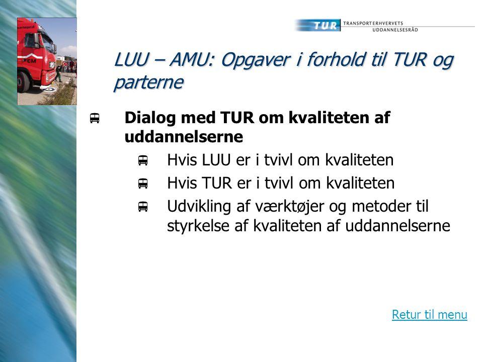 LUU – AMU: Opgaver i forhold til TUR og parterne  Dialog med TUR om kvaliteten af uddannelserne  Hvis LUU er i tvivl om kvaliteten  Hvis TUR er i tvivl om kvaliteten  Udvikling af værktøjer og metoder til styrkelse af kvaliteten af uddannelserne Retur til menu