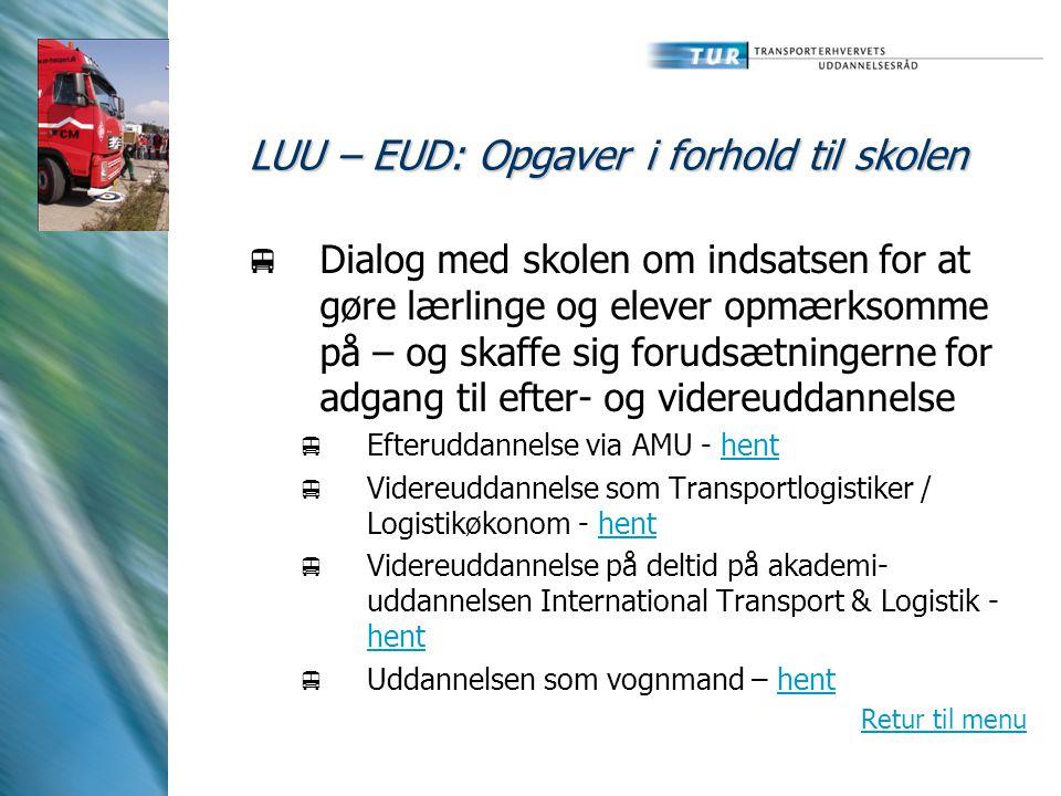 LUU – EUD: Opgaver i forhold til skolen  Dialog med skolen om indsatsen for at gøre lærlinge og elever opmærksomme på – og skaffe sig forudsætningerne for adgang til efter- og videreuddannelse  Efteruddannelse via AMU - henthent  Videreuddannelse som Transportlogistiker / Logistikøkonom - henthent  Videreuddannelse på deltid på akademi- uddannelsen International Transport & Logistik - hent hent  Uddannelsen som vognmand – henthent Retur til menu