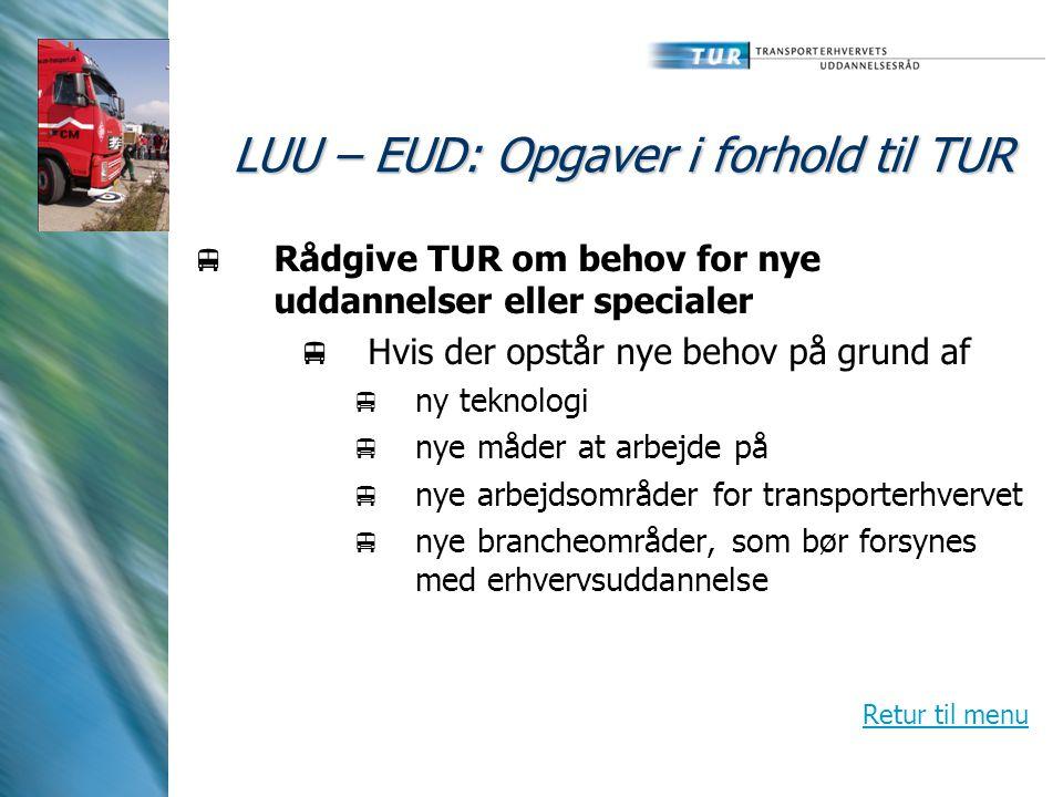 LUU – EUD: Opgaver i forhold til TUR  Rådgive TUR om behov for nye uddannelser eller specialer  Hvis der opstår nye behov på grund af  ny teknologi  nye måder at arbejde på  nye arbejdsområder for transporterhvervet  nye brancheområder, som bør forsynes med erhvervsuddannelse Retur til menu