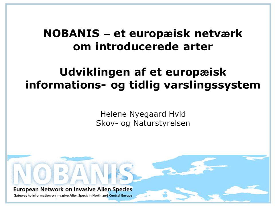 NOBANIS – et europ æ isk netv æ rk om introducerede arter Udviklingen af et europ æ isk informations- og tidlig varslingssystem Helene Nyegaard Hvid Skov- og Naturstyrelsen