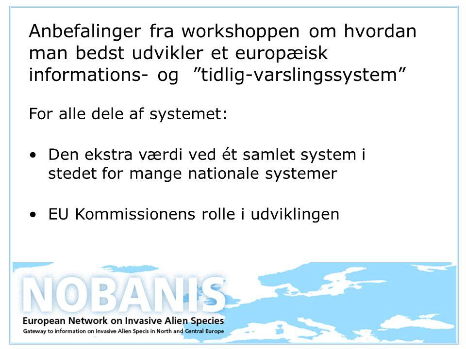 Anbefalinger fra workshoppen om hvordan man bedst udvikler et europæisk informations- og tidlig-varslingssystem For alle dele af systemet: Den ekstra værdi ved ét samlet system i stedet for mange nationale systemer EU Kommissionens rolle i udviklingen
