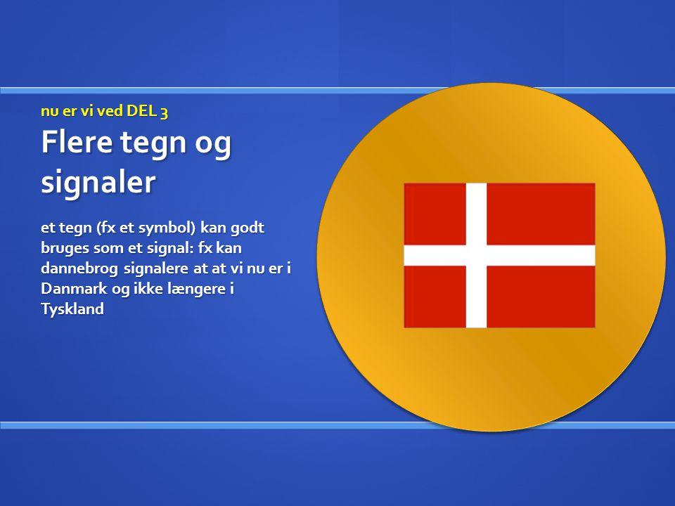 nu er vi ved DEL 3 Flere tegn og signaler et tegn (fx et symbol) kan godt bruges som et signal: fx kan dannebrog signalere at at vi nu er i Danmark og ikke længere i Tyskland