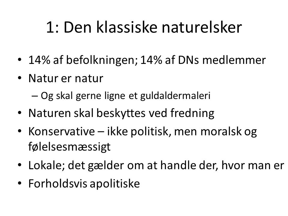 1: Den klassiske naturelsker 14% af befolkningen; 14% af DNs medlemmer Natur er natur – Og skal gerne ligne et guldaldermaleri Naturen skal beskyttes ved fredning Konservative – ikke politisk, men moralsk og følelsesmæssigt Lokale; det gælder om at handle der, hvor man er Forholdsvis apolitiske