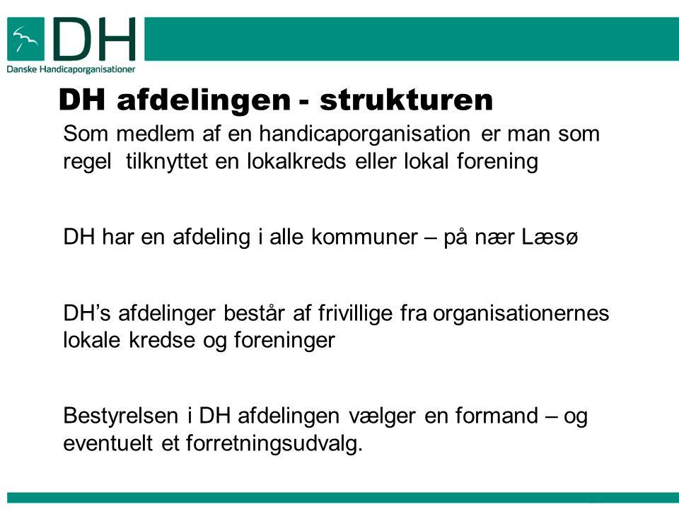 DH afdelingen - strukturen Som medlem af en handicaporganisation er man som regel tilknyttet en lokalkreds eller lokal forening DH har en afdeling i alle kommuner – på nær Læsø DH's afdelinger består af frivillige fra organisationernes lokale kredse og foreninger Bestyrelsen i DH afdelingen vælger en formand – og eventuelt et forretningsudvalg.