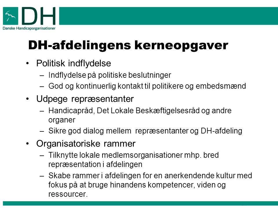 DH-afdelingens kerneopgaver Politisk indflydelse –Indflydelse på politiske beslutninger –God og kontinuerlig kontakt til politikere og embedsmænd Udpege repræsentanter –Handicapråd, Det Lokale Beskæftigelsesråd og andre organer –Sikre god dialog mellem repræsentanter og DH-afdeling Organisatoriske rammer –Tilknytte lokale medlemsorganisationer mhp.