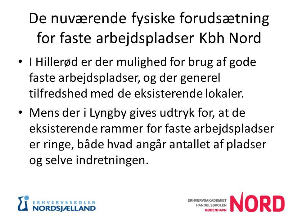 De nuværende fysiske forudsætning for faste arbejdspladser Kbh Nord I Hillerød er der mulighed for brug af gode faste arbejdspladser, og der generel tilfredshed med de eksisterende lokaler.