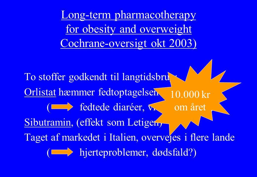 Long-term pharmacotherapy for obesity and overweight Cochrane-oversigt okt 2003) To stoffer godkendt til langtidsbrug: Orlistat hæmmer fedtoptagelsen ( fedtede diaréer, vitaminmangel) Sibutramin, (effekt som Letigen) Taget af markedet i Italien, overvejes i flere lande ( hjerteproblemer, dødsfald ) 10.000 kr om året