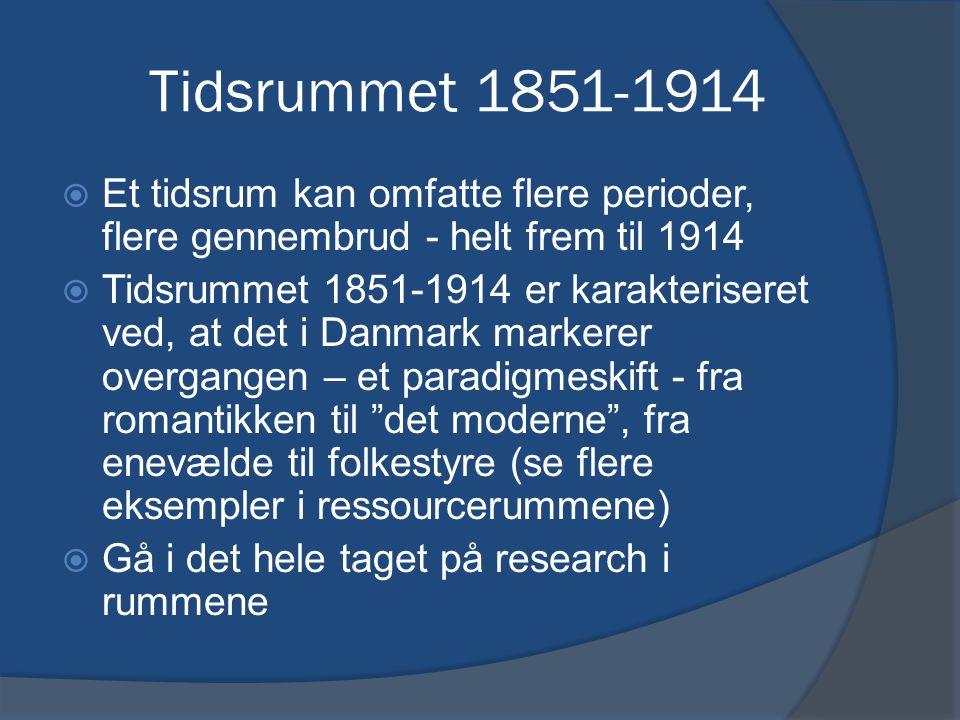 Tidsrummet 1851-1914  Et tidsrum kan omfatte flere perioder, flere gennembrud - helt frem til 1914  Tidsrummet 1851-1914 er karakteriseret ved, at det i Danmark markerer overgangen – et paradigmeskift - fra romantikken til det moderne , fra enevælde til folkestyre (se flere eksempler i ressourcerummene)  Gå i det hele taget på research i rummene