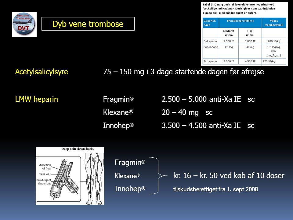 Dyb vene trombose Acetylsalicylsyre75 – 150 mg i 3 dage startende dagen før afrejse LMW heparinFragmin ® 2.500 – 5.000 anti-Xa IE sc Klexane ® 20 – 40 mg sc Innohep ® 3.500 – 4.500 anti-Xa IE sc Fragmin ® Klexane ® kr.