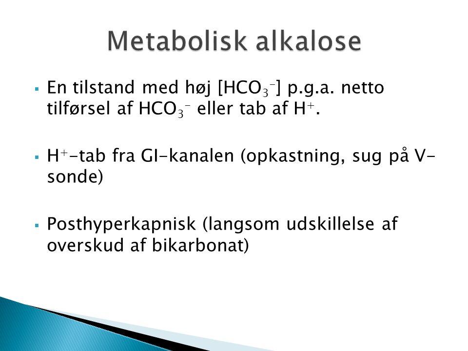  En tilstand med høj [HCO 3 - ] p.g.a. netto tilførsel af HCO 3 - eller tab af H +.  H + -tab fra GI-kanalen (opkastning, sug på V- sonde)  Posthyp