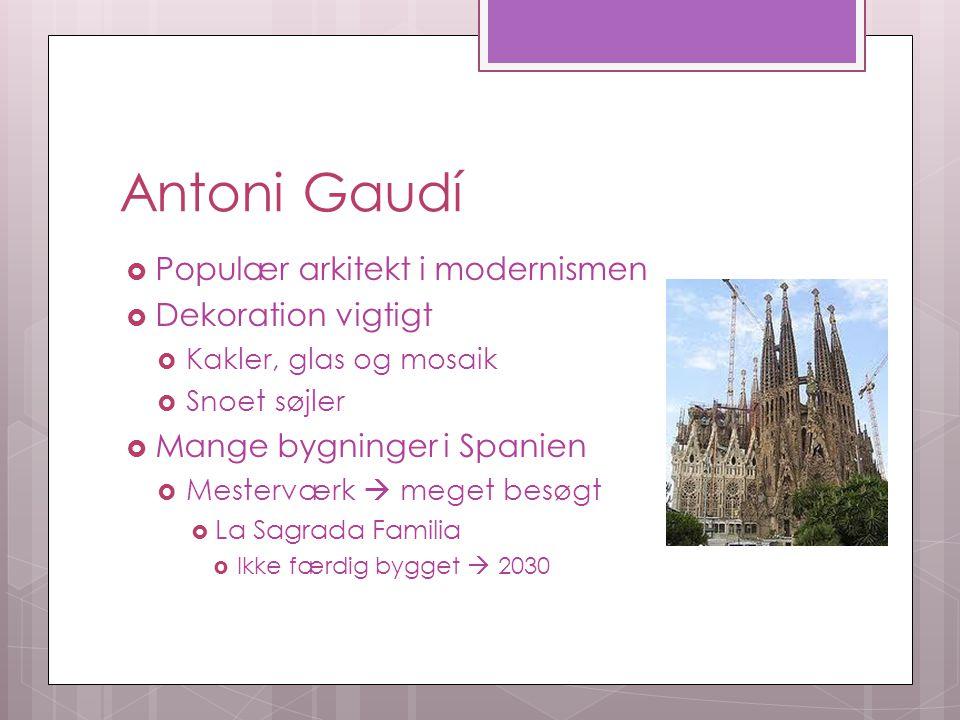 Antoni Gaudí  Populær arkitekt i modernismen  Dekoration vigtigt  Kakler, glas og mosaik  Snoet søjler  Mange bygninger i Spanien  Mesterværk  meget besøgt  La Sagrada Familia  Ikke færdig bygget  2030