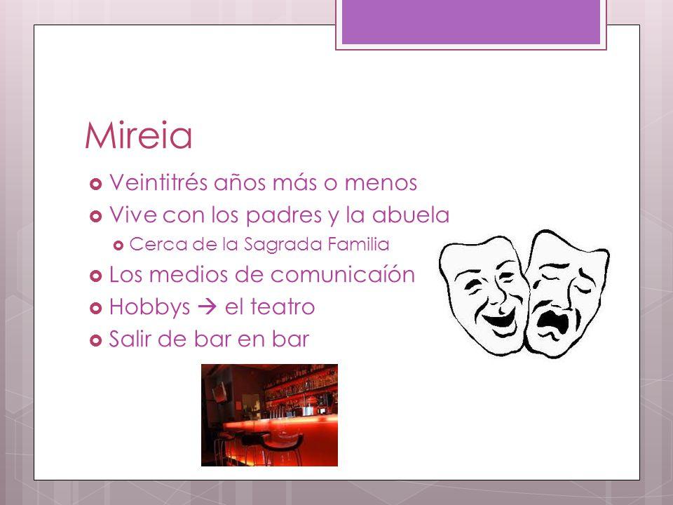 Mireia  Veintitrés años más o menos  Vive con los padres y la abuela  Cerca de la Sagrada Familia  Los medios de comunicaíón  Hobbys  el teatro  Salir de bar en bar
