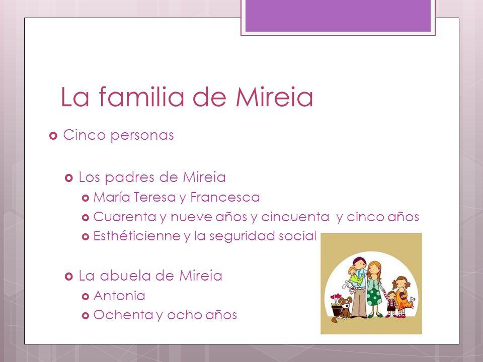 La familia de Mireia  Cinco personas  Los padres de Mireia  María Teresa y Francesca  Cuarenta y nueve años y cincuenta y cinco años  Esthéticienne y la seguridad social  La abuela de Mireia  Antonia  Ochenta y ocho años