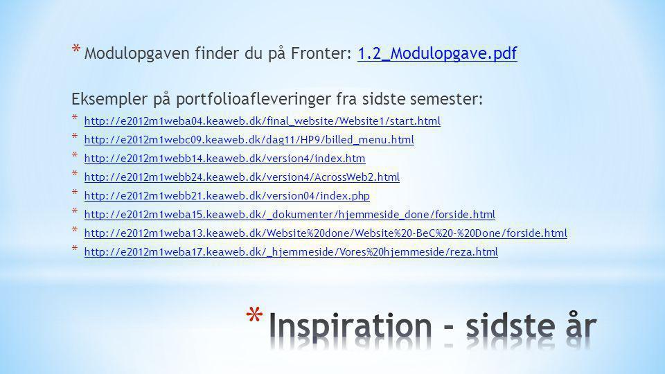 * Modulopgaven finder du på Fronter: 1.2_Modulopgave.pdf1.2_Modulopgave.pdf Eksempler på portfolioafleveringer fra sidste semester: * http://e2012m1weba04.keaweb.dk/final_website/Website1/start.html http://e2012m1weba04.keaweb.dk/final_website/Website1/start.html * http://e2012m1webc09.keaweb.dk/dag11/HP9/billed_menu.html http://e2012m1webc09.keaweb.dk/dag11/HP9/billed_menu.html * http://e2012m1webb14.keaweb.dk/version4/index.htm http://e2012m1webb14.keaweb.dk/version4/index.htm * http://e2012m1webb24.keaweb.dk/version4/AcrossWeb2.html http://e2012m1webb24.keaweb.dk/version4/AcrossWeb2.html * http://e2012m1webb21.keaweb.dk/version04/index.php http://e2012m1webb21.keaweb.dk/version04/index.php * http://e2012m1weba15.keaweb.dk/_dokumenter/hjemmeside_done/forside.html http://e2012m1weba15.keaweb.dk/_dokumenter/hjemmeside_done/forside.html * http://e2012m1weba13.keaweb.dk/Website%20done/Website%20-BeC%20-%20Done/forside.html http://e2012m1weba13.keaweb.dk/Website%20done/Website%20-BeC%20-%20Done/forside.html * http://e2012m1weba17.keaweb.dk/_hjemmeside/Vores%20hjemmeside/reza.html http://e2012m1weba17.keaweb.dk/_hjemmeside/Vores%20hjemmeside/reza.html