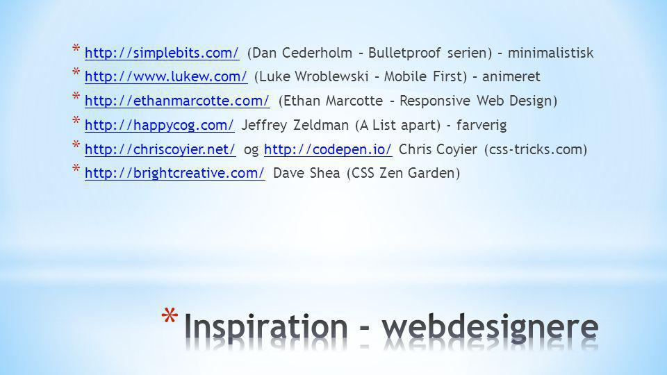 * http://simplebits.com/ (Dan Cederholm – Bulletproof serien) – minimalistisk http://simplebits.com/ * http://www.lukew.com/ (Luke Wroblewski – Mobile First) – animeret http://www.lukew.com/ * http://ethanmarcotte.com/ (Ethan Marcotte – Responsive Web Design) http://ethanmarcotte.com/ * http://happycog.com/ Jeffrey Zeldman (A List apart) - farverig http://happycog.com/ * http://chriscoyier.net/ og http://codepen.io/ Chris Coyier (css-tricks.com) http://chriscoyier.net/http://codepen.io/ * http://brightcreative.com/ Dave Shea (CSS Zen Garden) http://brightcreative.com/ * http://ethanmarcotte.com/ (Ethan Marcotte – Responsive Web Design) http://ethanmarcotte.com/ (Ethan Marcotte – Responsive Web Design) * http://happycog.com/ Jeffrey Zeldman (A List apart) - farverig http://happycog.com/ Jeffrey Zeldman (A List apart) - farverig * http://chriscoyier.net/ og http://codepen.io/ Chris Coyier (css-tricks.com) http://chriscoyier.net/ og http://codepen.io/ Chris Coyier (css-tricks.com) * http://brightcreative.com/ Dave Shea (CSS Zen Garden) http://brightcreative.com/ Dave Shea (CSS Zen Garden)