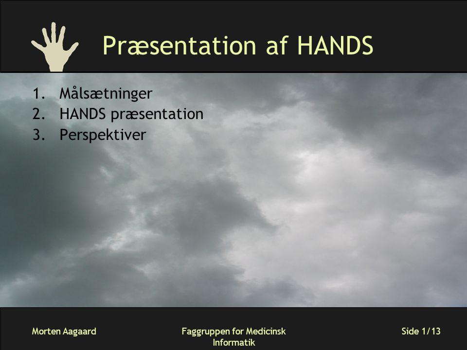 Morten AagaardFaggruppen for Medicinsk Informatik Side 1/13 Præsentation af HANDS 1.Målsætninger 2.HANDS præsentation 3.Perspektiver