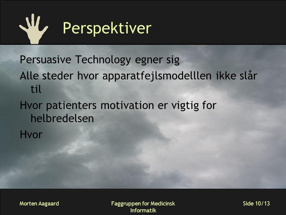 Morten AagaardFaggruppen for Medicinsk Informatik Side 10/13 Perspektiver Persuasive Technology egner sig Alle steder hvor apparatfejlsmodelllen ikke slår til Hvor patienters motivation er vigtig for helbredelsen Hvor