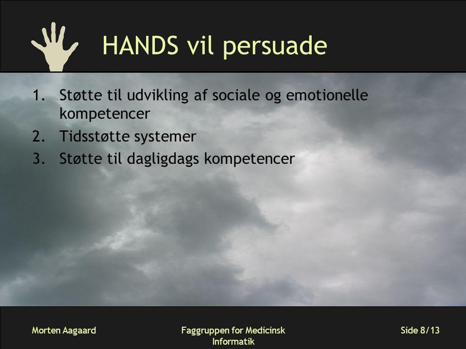 Morten AagaardFaggruppen for Medicinsk Informatik Side 8/13 HANDS vil persuade 1.Støtte til udvikling af sociale og emotionelle kompetencer 2.Tidsstøtte systemer 3.Støtte til dagligdags kompetencer
