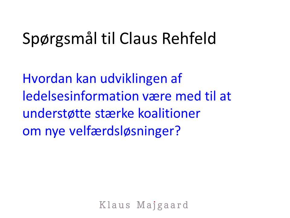 Spørgsmål til Claus Rehfeld Hvordan kan udviklingen af ledelsesinformation være med til at understøtte stærke koalitioner om nye velfærdsløsninger