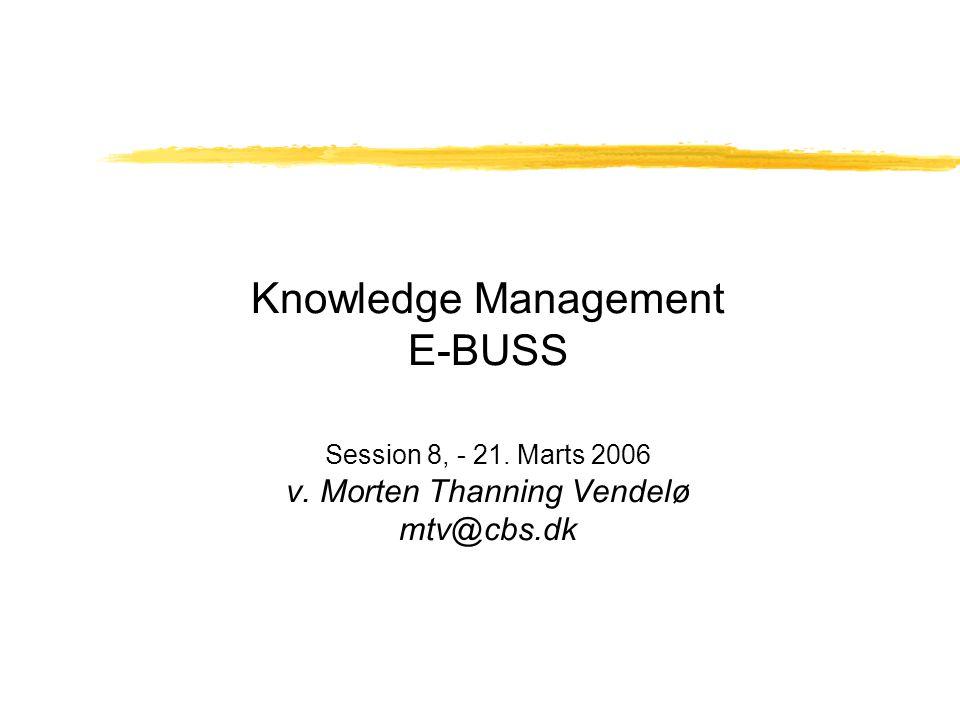 Knowledge Management E-BUSS Session 8, - 21. Marts 2006 v. Morten Thanning Vendelø mtv@cbs.dk